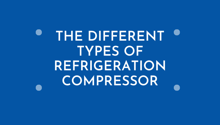 The Different Types of Refrigeration Compressor